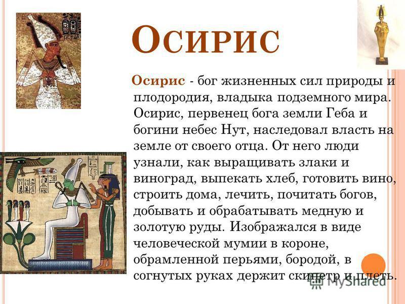 О СИРИС Осирис - бог жизненных сил природы и плодородия, владыка подземного мира. Осирис, первенец бога земли Геба и богини небес Нут, наследовал власть на земле от своего отца. От него люди узнали, как выращивать злаки и виноград, выпекать хлеб, гот