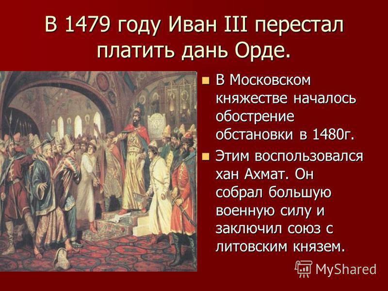 В 1479 году Иван III перестал платить дань Орде. В Московском княжестве началось обострение обстановки в 1480 г. В Московском княжестве началось обострение обстановки в 1480 г. Этим воспользовался хан Ахмат. Он собрал большую военную силу и заключил