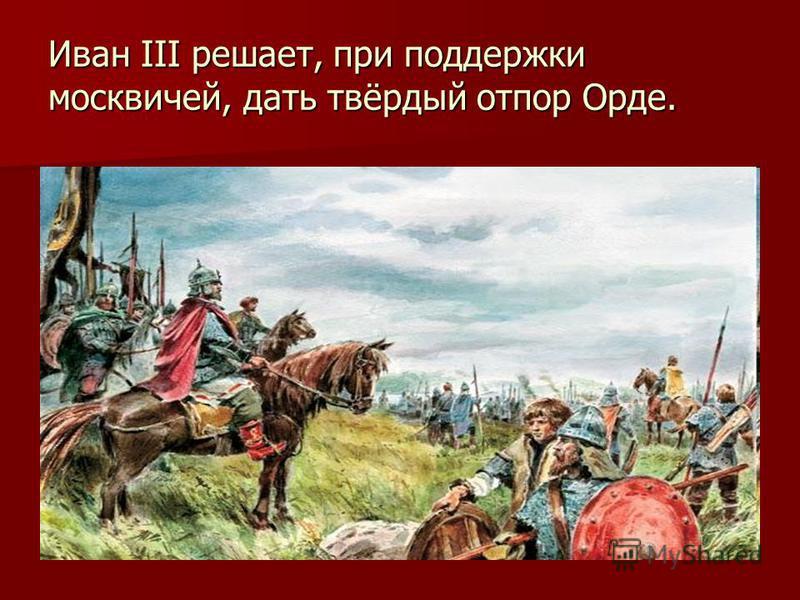Иван III решает, при поддержки москвичей, дать твёрдый отпор Орде.