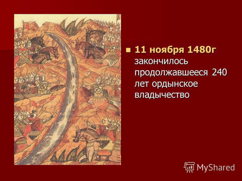 11 ноября 1480 г закончилось продолжавшееся 240 лет ордынское владычество 11 ноября 1480 г закончилось продолжавшееся 240 лет ордынское владычество