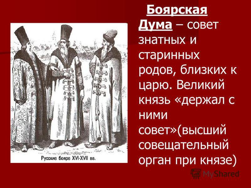 Боярская Дума – совет знатных и старинных родов, близких к царю. Великий князь «держал с ними совет»(высший совещательный орган при князе)