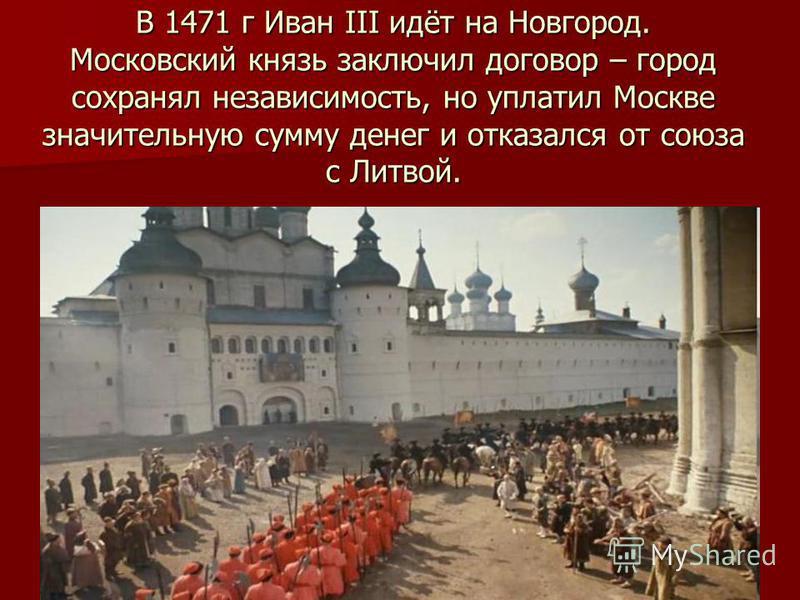 В 1471 г Иван III идёт на Новгород. Московский князь заключил договор – город сохранял независимость, но уплатил Москве значительную сумму денег и отказался от союза с Литвой.