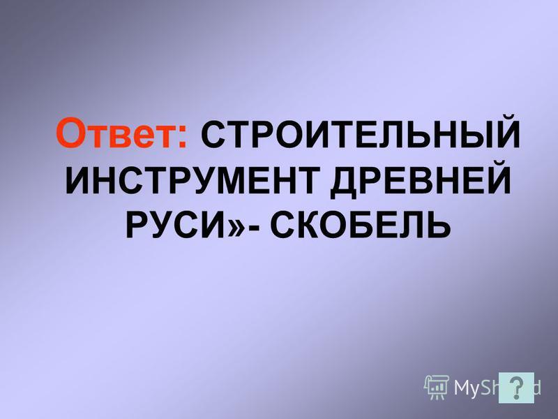 Ответ: СТРОИТЕЛЬНЫЙ ИНСТРУМЕНТ ДРЕВНЕЙ РУСИ»- СКОБЕЛЬ