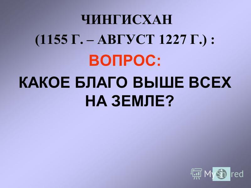 ЧИНГИСХАН (1155 Г. – АВГУСТ 1227 Г.) : ВОПРОС: КАКОЕ БЛАГО ВЫШЕ ВСЕХ НА ЗЕМЛЕ?