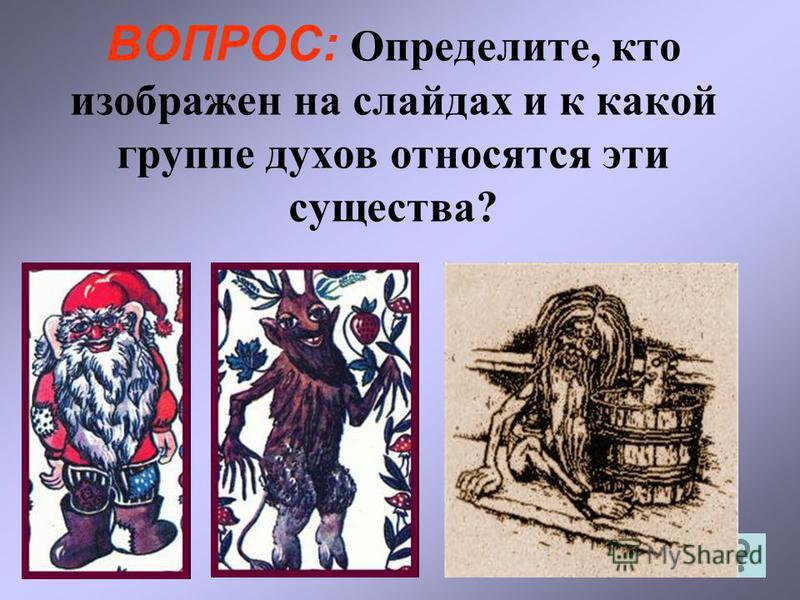 ВОПРОС: Определите, кто изображен на слайдах и к какой группе духов относятся эти существа?