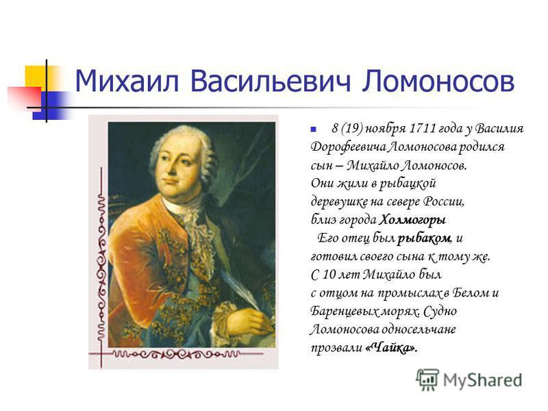 8 (19) ноября 1711 года у Василия Дорофеевича Ломоносова родился сын – Михайло Ломоносов. Они жили в рыбацкой деревушке на севере России, близ города Холмогоры Его отец был рыбаком, и готовил своего сына к тому же. С 10 лет Михайло был с отцом на про