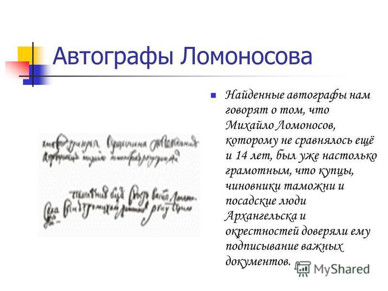 Автографы Ломоносова Найденные автографы нам говорят о том, что Михайло Ломоносов, которому не сравнялось ещё и 14 лет, был уже настолько грамотным, что купцы, чиновники таможни и посадские люди Архангельска и окрестностей доверяли ему подписывание в