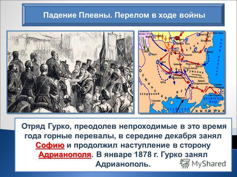 Падение Плевны. Перелом в ходе войны Софию Адрианополя Отряд Гурко, преодолев непроходимые в это время года горные перевалы, в середине декабря занял Софию и продолжил наступление в сторону Адрианополя. В январе 1878 г. Гурко занял Адрианополь.