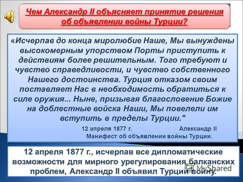 12 апреля 1877 г., исчерпав все дипломатические возможности для мирного урегулирования балканских проблем, Александр II объявил Турции войну. Начало русско-турецкой войны «Исчерпав до конца миролюбие Наше, Мы вынуждены высокомерным упорством Порты пр