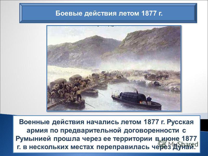 Военные действия начались летом 1877 г. Русская армия по предварительной договоренности с Румынией прошла через ее территории в июне 1877 г. в нескольких местах переправилась через Дунай. Боевые действия летом 1877 г.