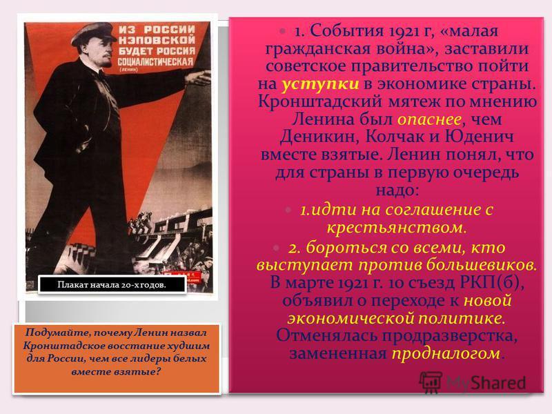 1. События 1921 г, «малая гражданская война», заставили советское правительство пойти на уступки в экономике страны. Кронштадский мятеж по мнению Ленина был опаснее, чем Деникин, Колчак и Юденич вместе взятые. Ленин понял, что для страны в первую оче