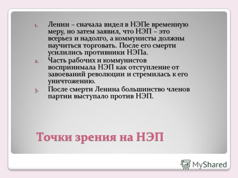 Точки зрения на НЭП 1. Ленин – сначала видел в НЭПе временную меру, но затем заявил, что НЭП – это всерьез и надолго, а коммунисты должны научиться торговать. После его смерти усилились противники НЭПа. 2. Часть рабочих и коммунистов воспринимала НЭП