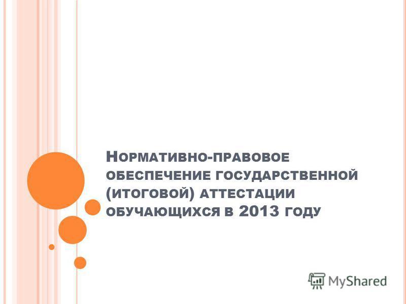 Н ОРМАТИВНО - ПРАВОВОЕ ОБЕСПЕЧЕНИЕ ГОСУДАРСТВЕННОЙ ( ИТОГОВОЙ ) АТТЕСТАЦИИ ОБУЧАЮЩИХСЯ В 2013 ГОДУ