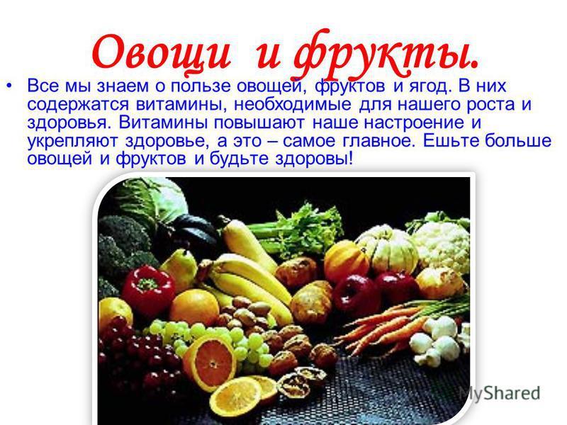 Овощи и фрукты. Все мы знаем о пользе овощей, фруктов и ягод. В них содержатся витамины, необходимые для нашего роста и здоровья. Витамины повышают наше настроение и укрепляют здоровье, а это – самое главное. Ешьте больше овощей и фруктов и будьте зд