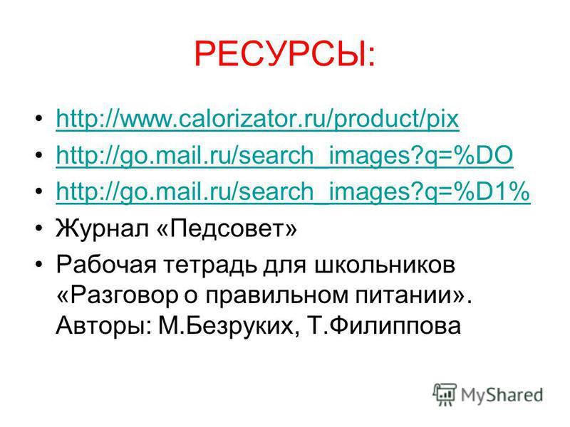 РЕСУРСЫ: http://www.calorizator.ru/product/pix http://go.mail.ru/search_images?q=%DO http://go.mail.ru/search_images?q=%D1% Журнал «Педсовет» Рабочая тетрадь для школьников «Разговор о правильном питании». Авторы: М.Безруких, Т.Филиппова