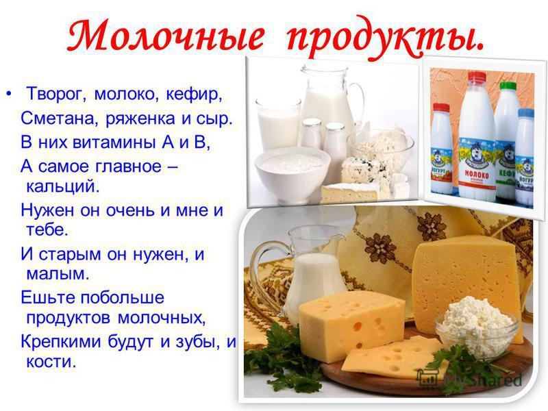 Молочные продукты. Творог, молоко, кефир, Сметана, ряженка и сыр. В них витамины А и В, А самое главное – кальций. Нужен он очень и мне и тебе. И старым он нужен, и малым. Ешьте побольше продуктов молочных, Крепкими будут и зубы, и кости.