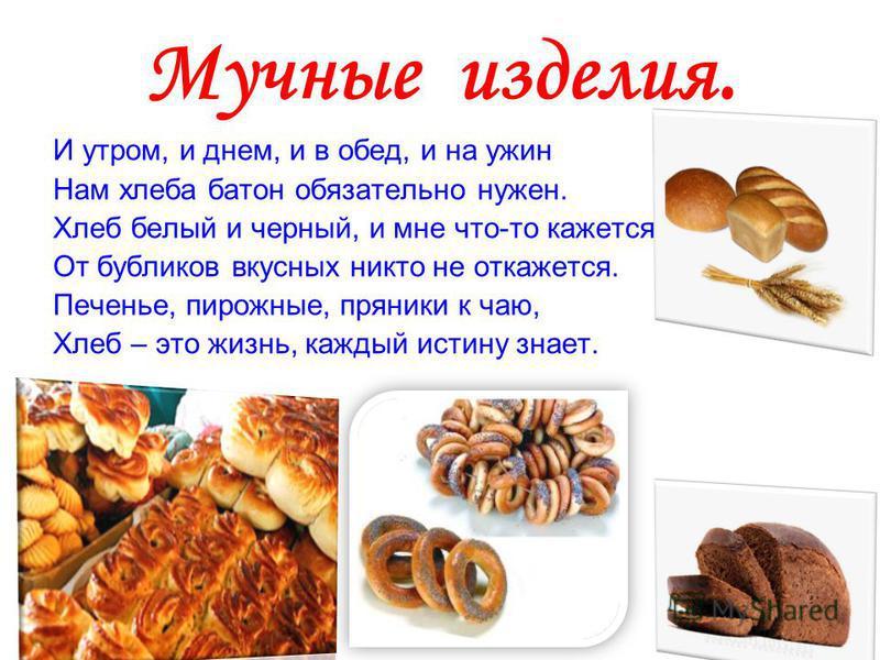 Мучные изделия. И утром, и днем, и в обед, и на ужин Нам хлеба батон обязательно нужен. Хлеб белый и черный, и мне что-то кажется От бубликов вкусных никто не откажется. Печенье, пирожные, пряники к чаю, Хлеб – это жизнь, каждый истину знает.