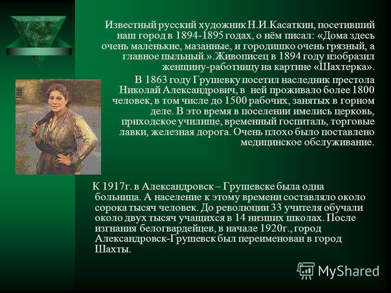 Известный русский художник Н.И.Касаткин, посетивший наш город в 1894-1895 годах, о нём писал: «Дома здесь очень маленькие, мазанные, и городишко очень грязный, а главное пыльный.».Живописец в 1894 году изобразил женщину-работницу на картине «Шахтерка