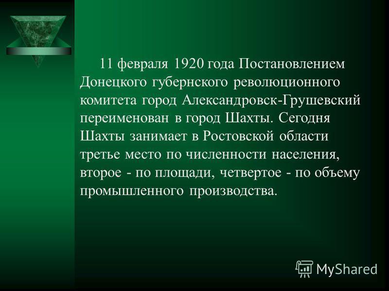 11 февраля 1920 года Постановлением Донецкого губернского революционного комитета город Александровск-Грушевский переименован в город Шахты. Сегодня Шахты занимает в Ростовской области третье место по численности населения, второе - по площади, четве