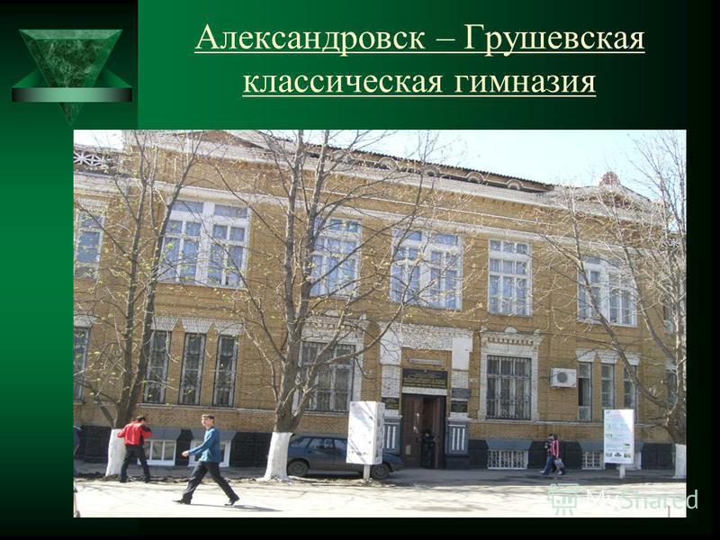 Александровск – Грушевская классическая гимназия Городское общественное управление дважды ходатайствовало об ее открытии. Но бюджет не позволял. Тогда она была построена на пожертвования. Потребность в гимназии была столь велика, что город не стал до