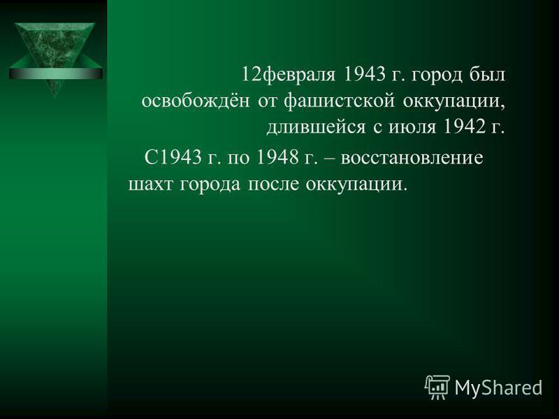 12 февраля 1943 г. город был освобождён от фашистской оккупации, длившейся с июля 1942 г. С1943 г. по 1948 г. – восстановление шахт города после оккупации.