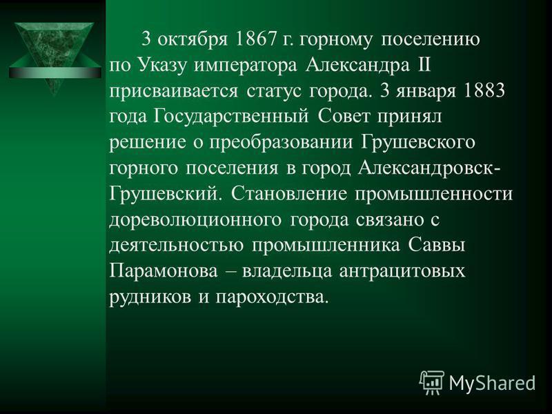 3 октября 1867 г. горному поселению по Указу императора Александра II присваивается статус города. 3 января 1883 года Государственный Совет принял решение о преобразовании Грушевского горного поселения в город Александровск- Грушевский. Становление п