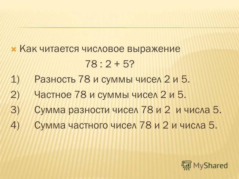 Как читается числовое выражение 78 : 2 + 5? 1)Разность 78 и суммы чисел 2 и 5. 2)Частное 78 и суммы чисел 2 и 5. 3)Сумма разности чисел 78 и 2 и числа 5. 4)Сумма частного чисел 78 и 2 и числа 5.