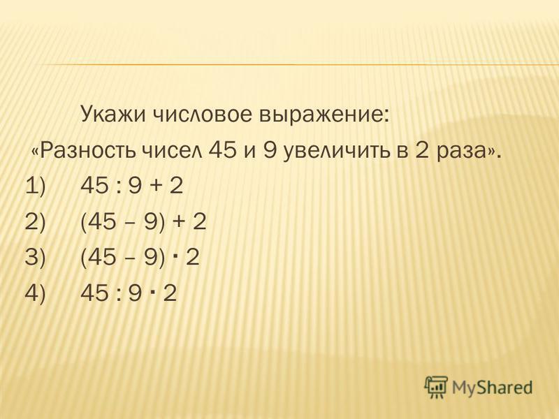 Укажи числовое выражение: «Разность чисел 45 и 9 увеличить в 2 раза». 1)45 : 9 + 2 2)(45 – 9) + 2 3)(45 – 9) 2 4)45 : 9 2