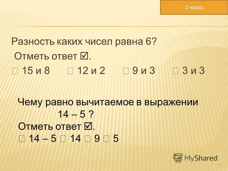 Разность каких чисел равна 6? Отметь ответ. 15 и 8 12 и 2 9 и 3 3 и 3 12 Чему равно вычитаемое в выражении 14 – 5 ? Отметь ответ. 14 – 5 14 9 5 2 класс