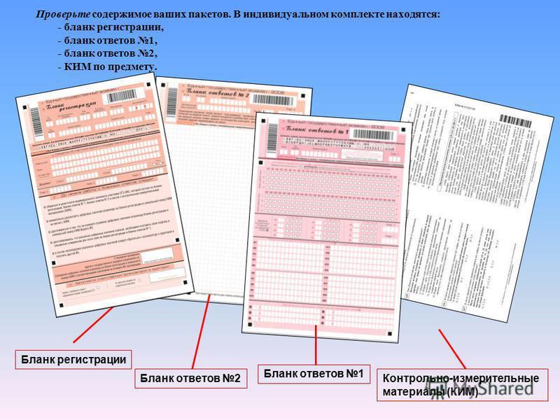 Проверьте содержимое ваших пакетов. В индивидуальном комплекте находятся: - бланк регистрации, - бланк ответов 1, - бланк ответов 2, - КИМ по предмету. Бланк регистрации Бланк ответов 2 Бланк ответов 1 Контрольно-измерительные материалы (КИМ)