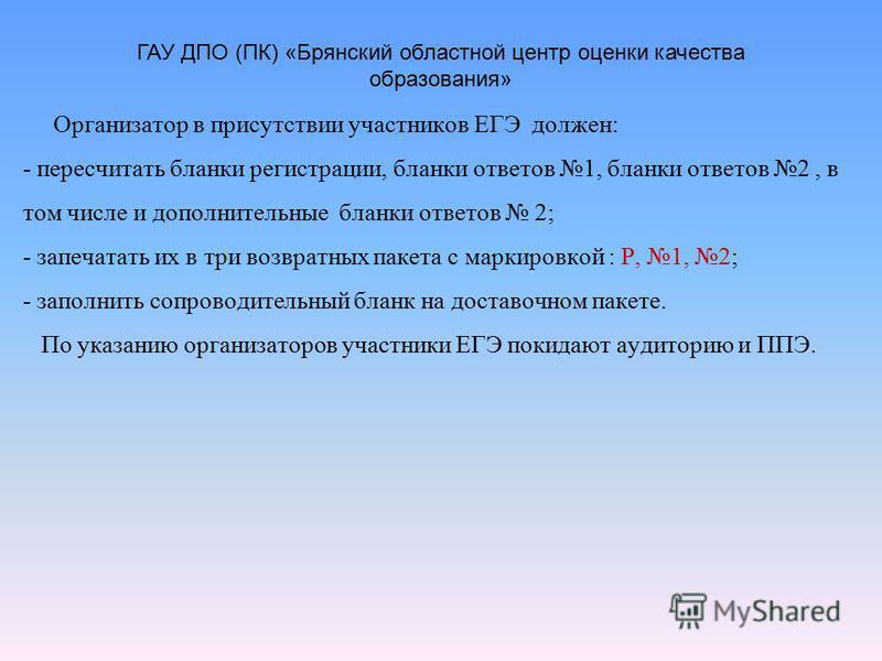 Организатор в присутствии участников ЕГЭ должен: - пересчитать бланки регистрации, бланки ответов 1, бланки ответов 2, в том числе и дополнительные бланки ответов 2; - запечатать их в три возвратных пакета с маркировкой : Р, 1, 2; - заполнить сопрово