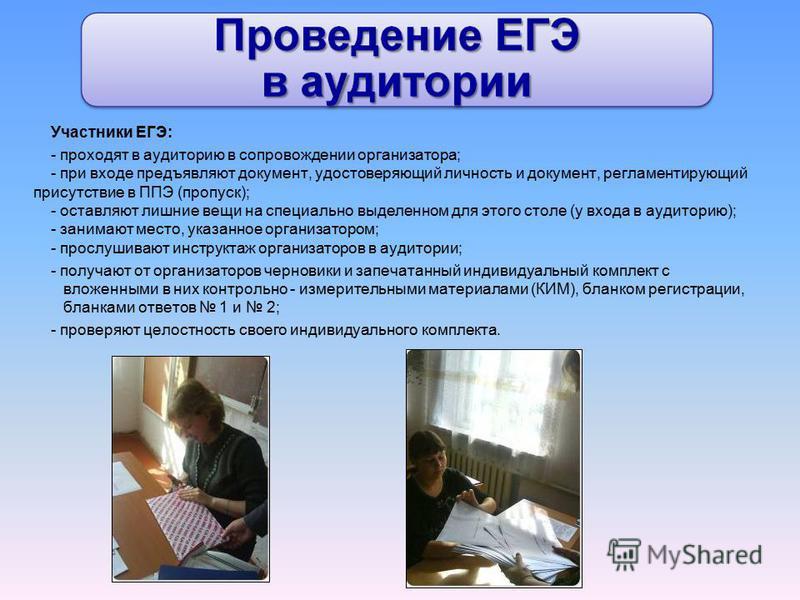 Участники ЕГЭ: - проходят в аудиторию в сопровождении организатора; - при входе предъявляют документ, удостоверяющий личность и документ, регламентирующий присутствие в ППЭ (пропуск); - оставляют лишние вещи на специально выделенном для этого столе (