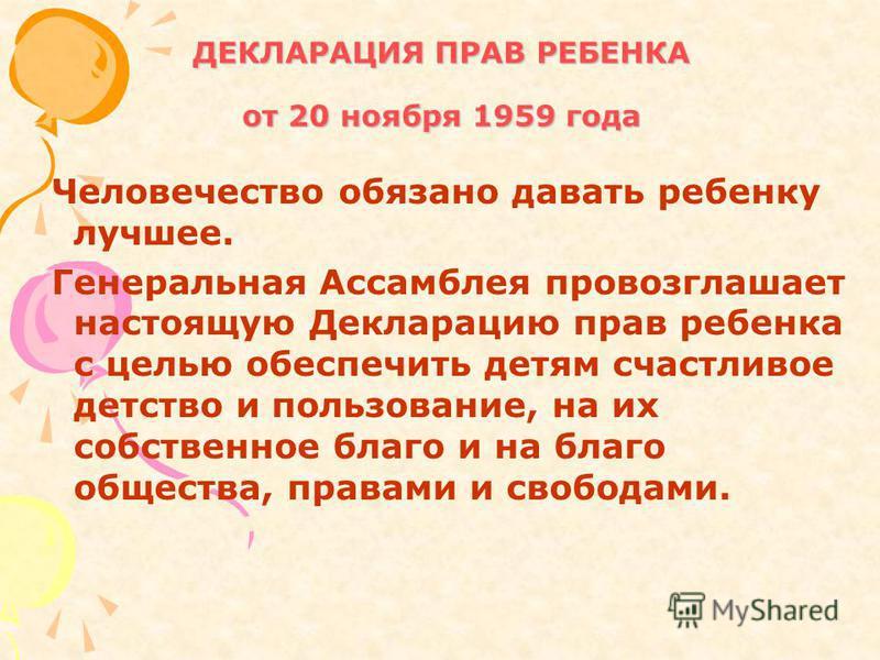 ДЕКЛАРАЦИЯ ПРАВ РЕБЕНКА от 20 ноября 1959 года Человечество обязано давать ребенку лучшее. Генеральная Ассамблея провозглашает настоящую Декларацию прав ребенка с целью обеспечить детям счастливое детство и пользование, на их собственное благо и на б
