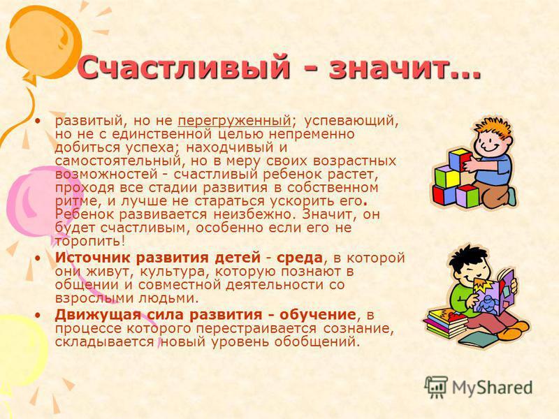 Счастливый - значит... развитый, но не перегруженный; успевающий, но не с единственной целью непременно добиться успеха; находчивый и самостоятельный, но в меру своих возрастных возможностей - счастливый ребенок растет, проходя все стадии развития в
