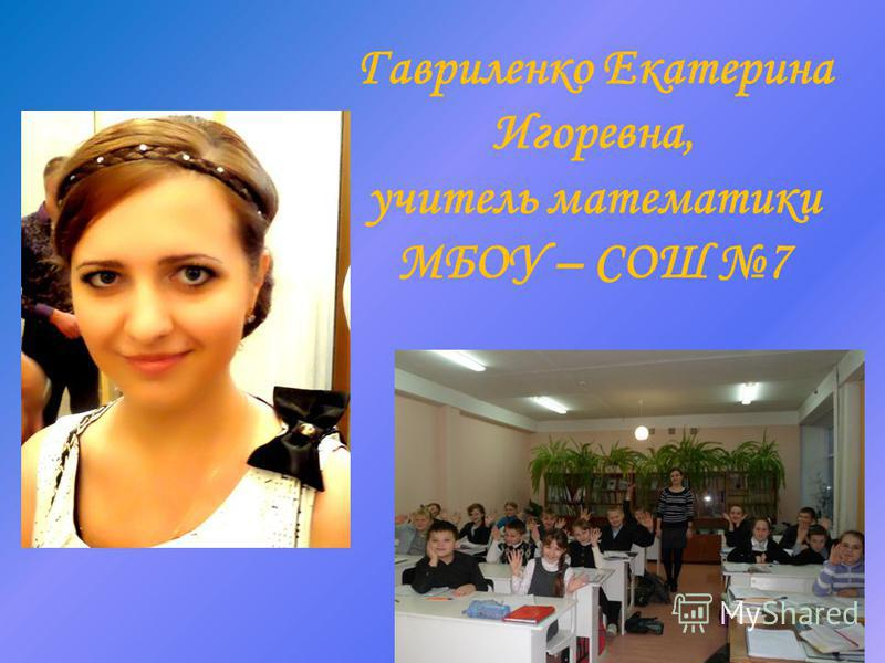 Гавриленко Екатерина Игоревна, учитель математики МБОУ – СОШ 7