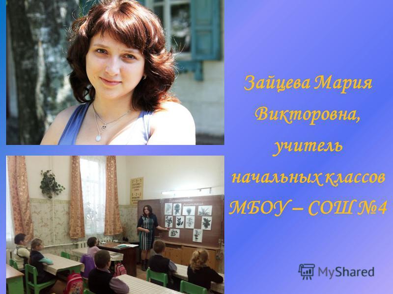 Зайцева Мария Викторовна, учитель начальных классов МБОУ – СОШ 4