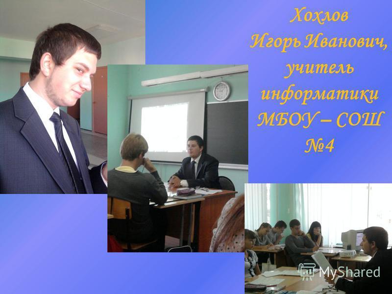 Хохлов Игорь Иванович, учитель информатики МБОУ – СОШ 4