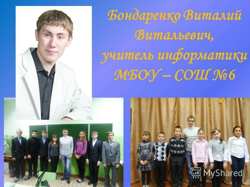 Бондаренко Виталий Витальевич, учитель информатики МБОУ – СОШ 6
