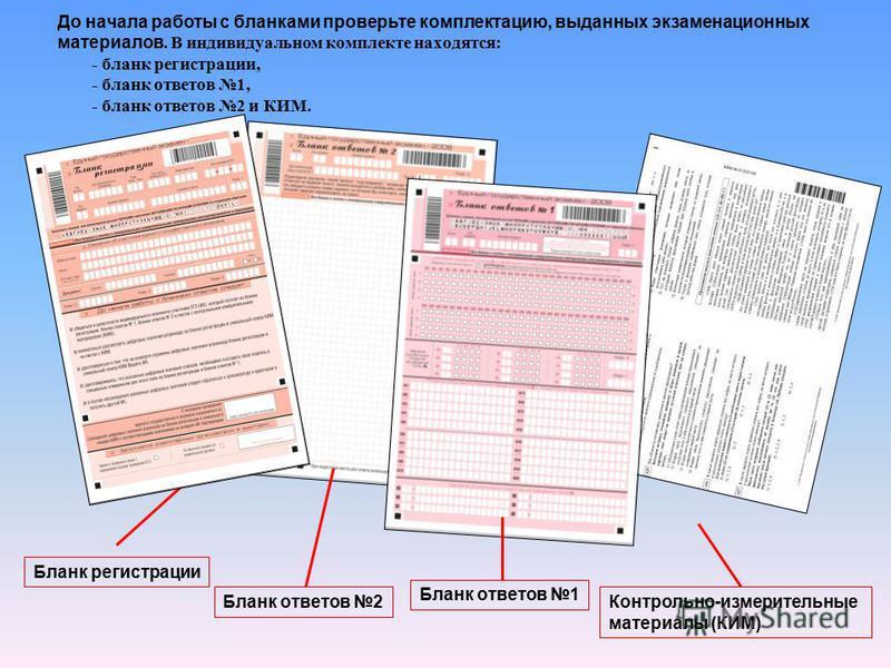 До начала работы с бланками проверьте комплектацию, выданных экзаменационных материалов. В индивидуальном комплекте находятся: - бланк регистрации, - бланк ответов 1, - бланк ответов 2 и КИМ. Бланк регистрации Бланк ответов 2 Бланк ответов 1 Контроль
