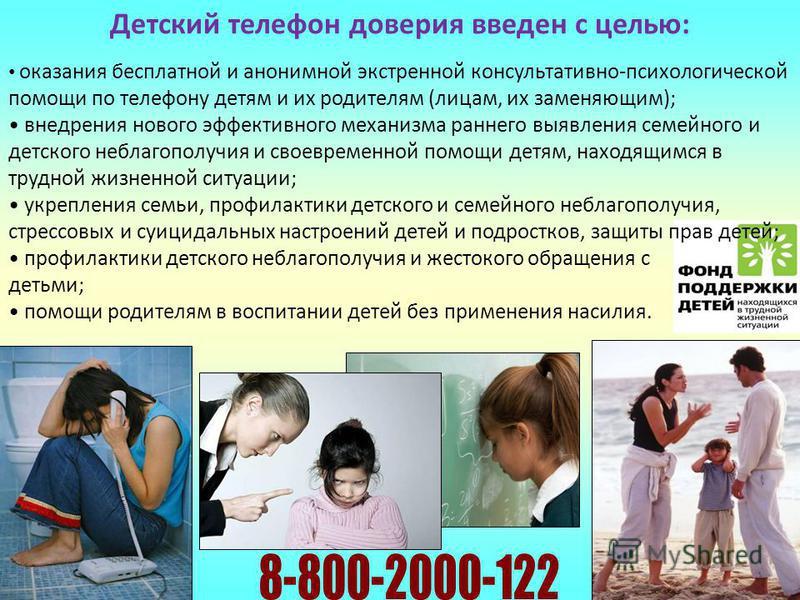 Детский телефон доверия введен с целью: оказания бесплатной и анонимной экстренной консультативно-психологической помощи по телефону детям и их родителям (лицам, их заменяющим); внедрения нового эффективного механизма раннего выявления семейного и де