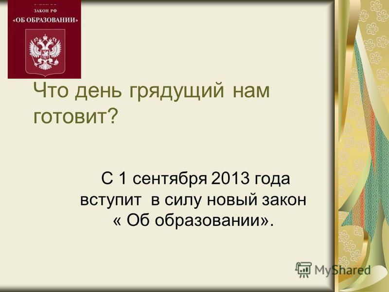 Что день грядущий нам готовит? С 1 сентября 2013 года вступит в силу новый закон « Об образовании».
