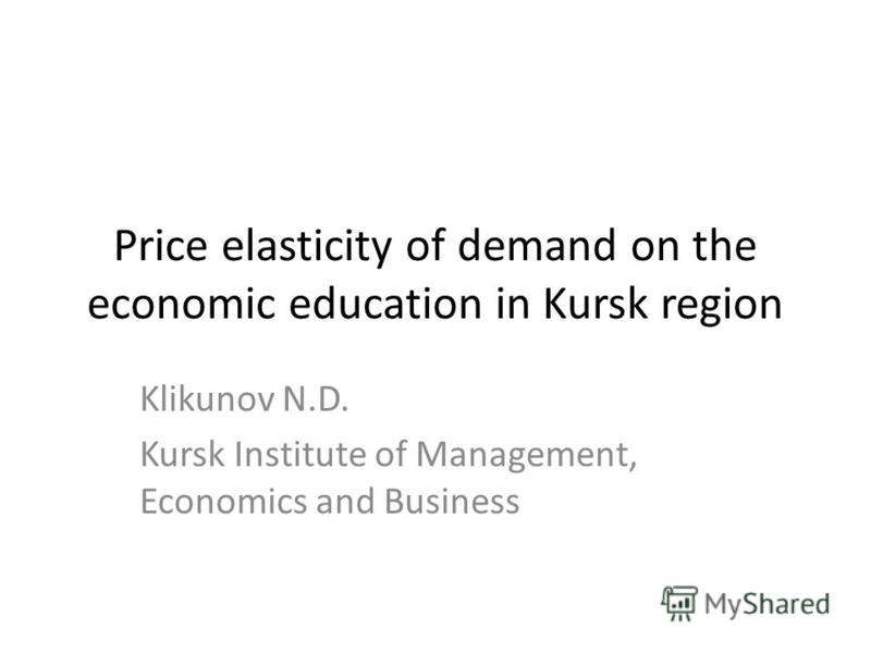 Price elasticity of demand on the economic education in Kursk region Klikunov N.D. Kursk Institute of Management, Economics and Business