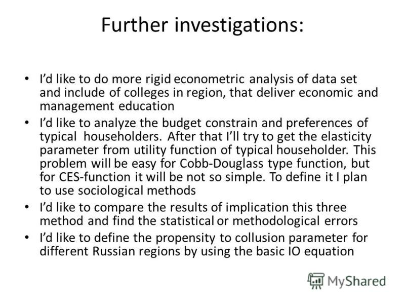 Further investigations: Id like to do more rigid econometric analysis of data set and include of colleges in region, that deliver economic and management education Id like to analyze the budget constrain and preferences of typical householders. After