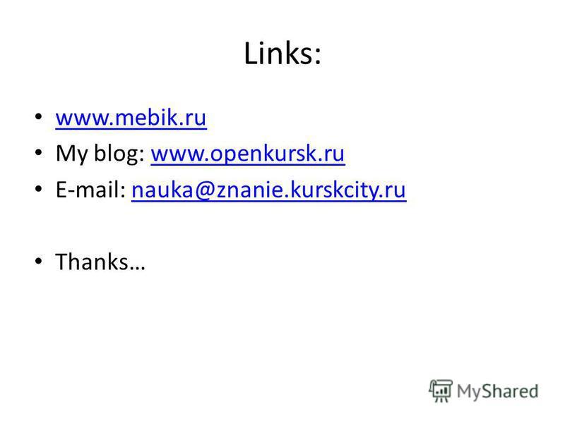 Links: www.mebik.ru My blog: www.openkursk.ruwww.openkursk.ru E-mail: nauka@znanie.kurskcity.runauka@znanie.kurskcity.ru Thanks…
