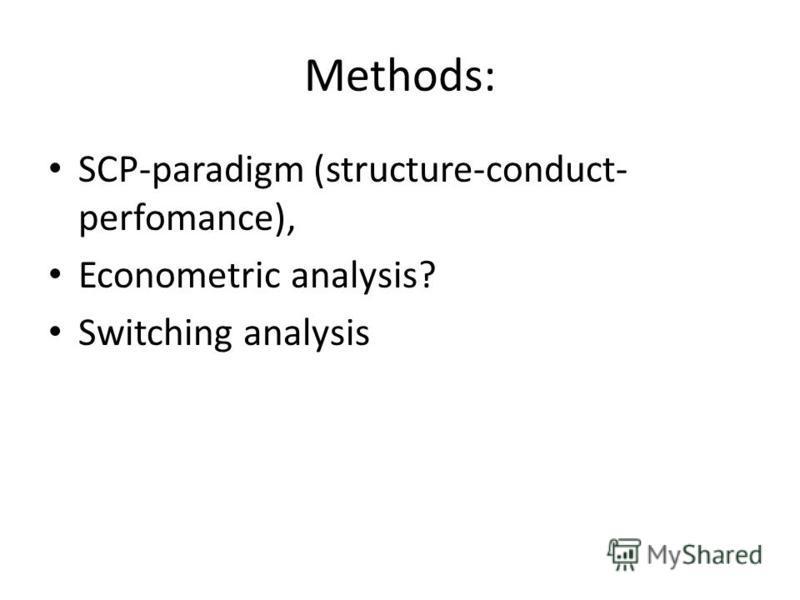 Methods: SCP-paradigm (structure-conduct- perfomance), Econometric analysis? Switching analysis