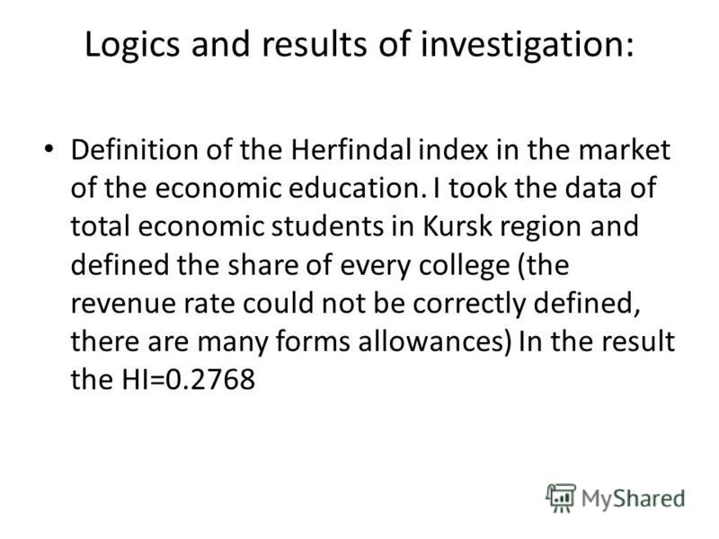 Logics and results of investigation: Definition of the Herfindal index in the market of the economic education. I took the data of total economic students in Kursk region and defined the share of every college (the revenue rate could not be correctly