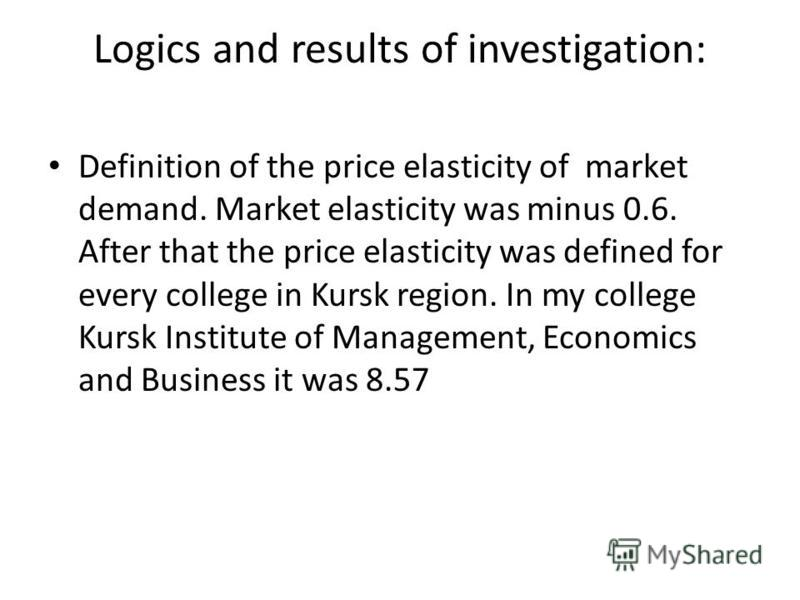 Logics and results of investigation: Definition of the price elasticity of market demand. Market elasticity was minus 0.6. After that the price elasticity was defined for every college in Kursk region. In my college Kursk Institute of Management, Eco