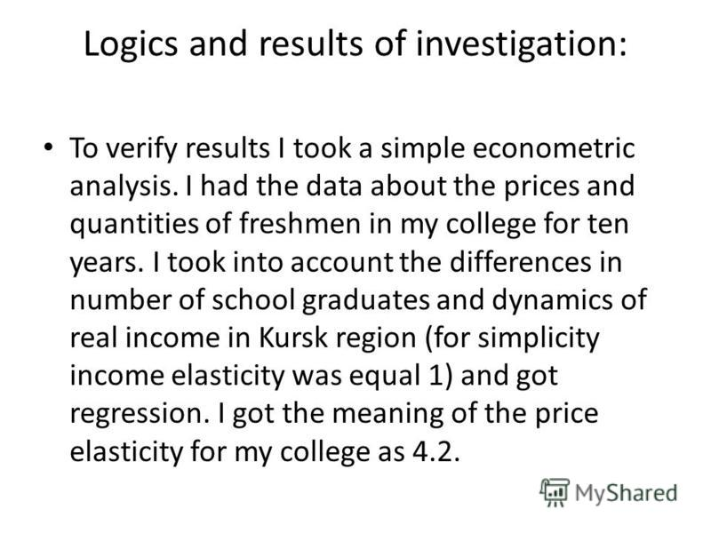 Logics and results of investigation: To verify results I took a simple econometric analysis. I had the data about the prices and quantities of freshmen in my college for ten years. I took into account the differences in number of school graduates and