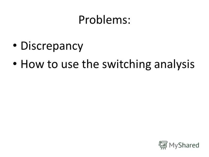 Problems: Discrepancy How to use the switching analysis
