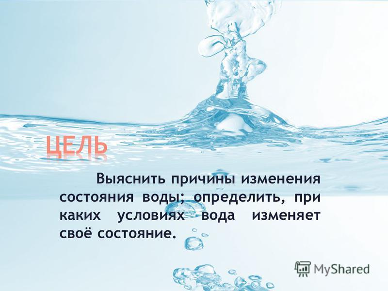 Выяснить причины изменения состояния воды; определить, при каких условиях вода изменяет своё состояние.